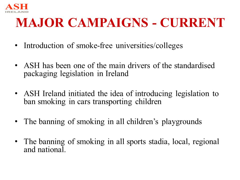 MAJOR CAMPAIGNS - CURRENT Introduction of smoke-free universities/colleges ASH has been one of the main drivers of the standardised packaging legislat