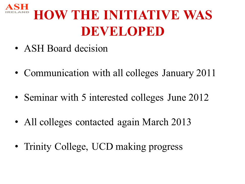 HOW THE INITIATIVE WAS DEVELOPED ASH Board decision Communication with all colleges January 2011 Seminar with 5 interested colleges June 2012 All colleges contacted again March 2013 Trinity College, UCD making progress