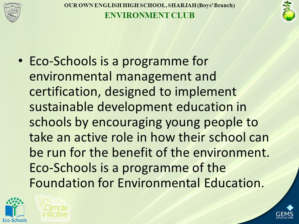 Eco-Schools is a programme for environmental management and certification, designed to implement sustainable development education in schools by encouraging young people to take an active role in how their school can be run for the benefit of the environment.