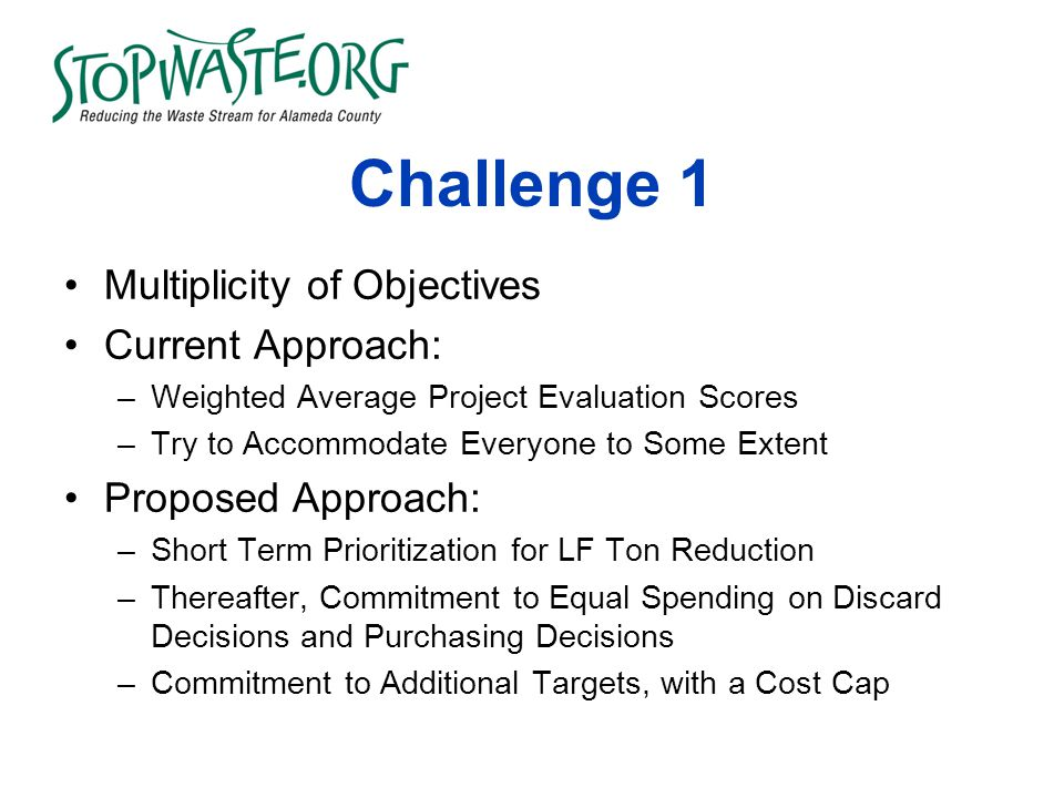 Challenge 1 Multiplicity of Objectives Current Approach: –Weighted Average Project Evaluation Scores –Try to Accommodate Everyone to Some Extent Proposed Approach: –Short Term Prioritization for LF Ton Reduction –Thereafter, Commitment to Equal Spending on Discard Decisions and Purchasing Decisions –Commitment to Additional Targets, with a Cost Cap