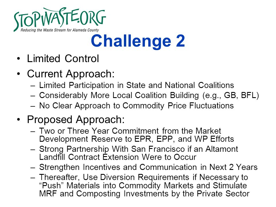Challenge 2 Limited Control Current Approach: –Limited Participation in State and National Coalitions –Considerably More Local Coalition Building (e.g., GB, BFL) –No Clear Approach to Commodity Price Fluctuations Proposed Approach: –Two or Three Year Commitment from the Market Development Reserve to EPR, EPP, and WP Efforts –Strong Partnership With San Francisco if an Altamont Landfill Contract Extension Were to Occur –Strengthen Incentives and Communication in Next 2 Years –Thereafter, Use Diversion Requirements if Necessary to Push Materials into Commodity Markets and Stimulate MRF and Composting Investments by the Private Sector
