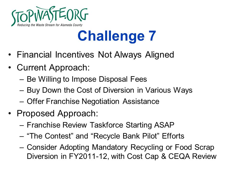 Challenge 7 Financial Incentives Not Always Aligned Current Approach: –Be Willing to Impose Disposal Fees –Buy Down the Cost of Diversion in Various Ways –Offer Franchise Negotiation Assistance Proposed Approach: –Franchise Review Taskforce Starting ASAP – The Contest and Recycle Bank Pilot Efforts –Consider Adopting Mandatory Recycling or Food Scrap Diversion in FY2011-12, with Cost Cap & CEQA Review