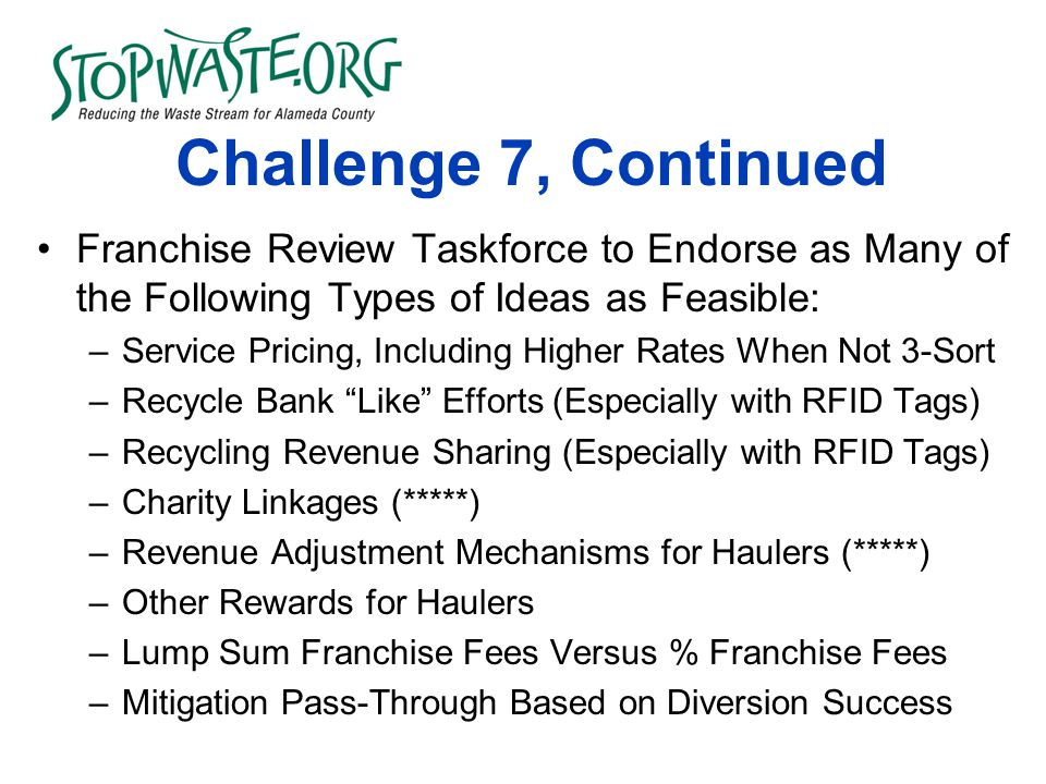 Challenge 7, Continued Franchise Review Taskforce to Endorse as Many of the Following Types of Ideas as Feasible: –Service Pricing, Including Higher Rates When Not 3-Sort –Recycle Bank Like Efforts (Especially with RFID Tags) –Recycling Revenue Sharing (Especially with RFID Tags) –Charity Linkages (*****) –Revenue Adjustment Mechanisms for Haulers (*****) –Other Rewards for Haulers –Lump Sum Franchise Fees Versus % Franchise Fees –Mitigation Pass-Through Based on Diversion Success
