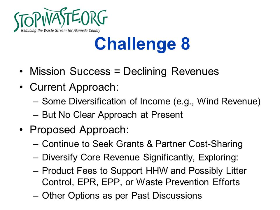 Challenge 8 Mission Success = Declining Revenues Current Approach: –Some Diversification of Income (e.g., Wind Revenue) –But No Clear Approach at Present Proposed Approach: –Continue to Seek Grants & Partner Cost-Sharing –Diversify Core Revenue Significantly, Exploring: –Product Fees to Support HHW and Possibly Litter Control, EPR, EPP, or Waste Prevention Efforts –Other Options as per Past Discussions