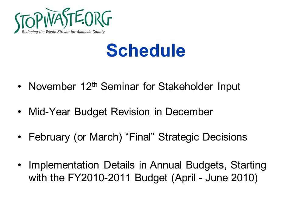 Schedule November 12 th Seminar for Stakeholder Input Mid-Year Budget Revision in December February (or March) Final Strategic Decisions Implementation Details in Annual Budgets, Starting with the FY2010-2011 Budget (April - June 2010)