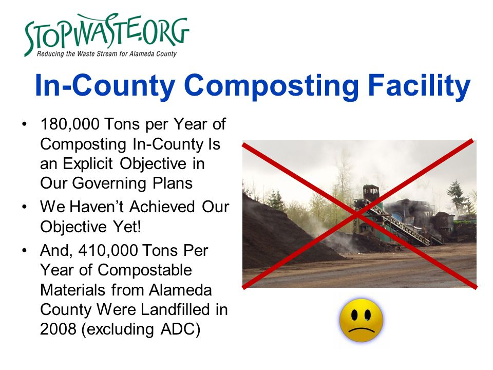 In-County Composting Facility 180,000 Tons per Year of Composting In-County Is an Explicit Objective in Our Governing Plans We Haven't Achieved Our Objective Yet.