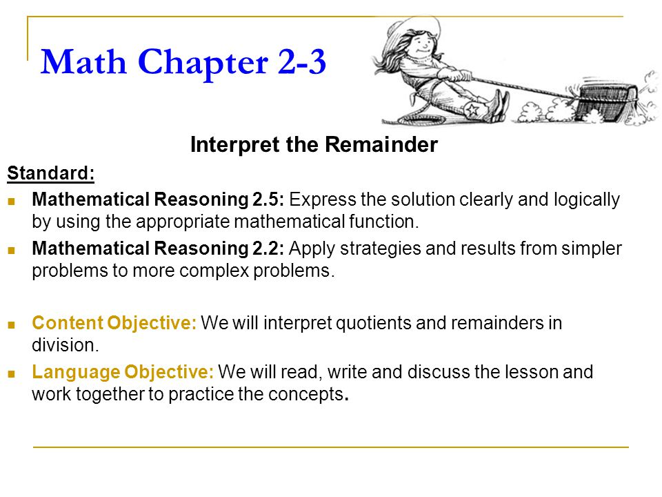 Math Chapter 2-3 Interpret the Remainder Standard: Mathematical Reasoning 2.5: Express the solution clearly and logically by using the appropriate mathematical function.