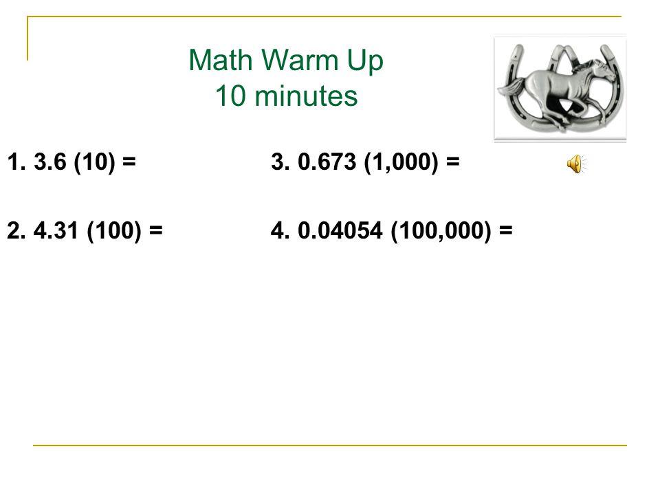 Math Warm Up 10 minutes 1. 3.6 (10) =3. 0.673 (1,000) = 2. 4.31 (100) =4. 0.04054 (100,000) =