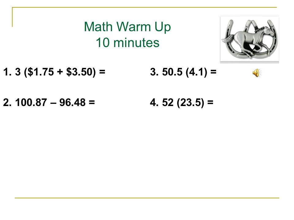 Math Warm Up 10 minutes 1. 3 ($1.75 + $3.50) =3. 50.5 (4.1) = 2. 100.87 – 96.48 =4. 52 (23.5) =