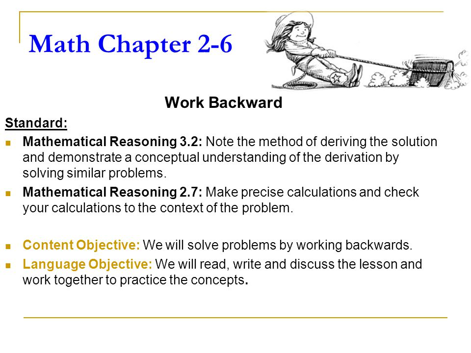 Math Chapter 2-6 Work Backward Standard: Mathematical Reasoning 3.2: Note the method of deriving the solution and demonstrate a conceptual understanding of the derivation by solving similar problems.