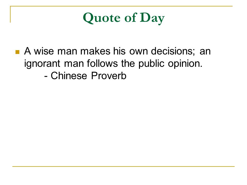 Quote of Day A wise man makes his own decisions; an ignorant man follows the public opinion.