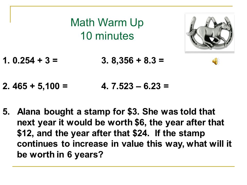 Math Warm Up 10 minutes 1. 0.254 + 3 =3. 8,356 + 8.3 = 2. 465 + 5,100 =4. 7.523 – 6.23 = 5. Alana bought a stamp for $3. She was told that next year i