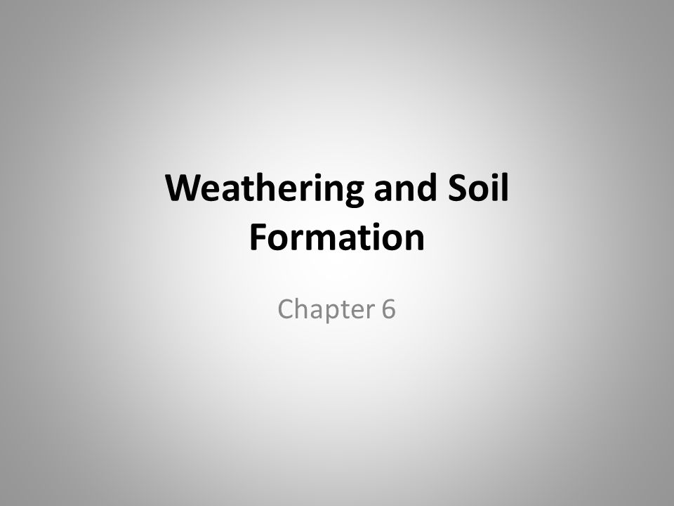 Weathering and Soil Formation Chapter 6