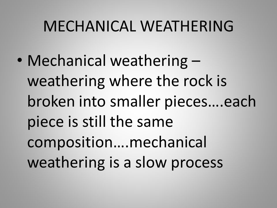 MECHANICAL WEATHERING Mechanical weathering – weathering where the rock is broken into smaller pieces….each piece is still the same composition….mecha