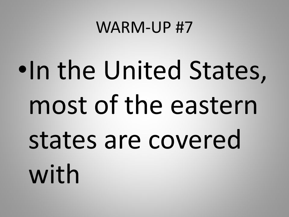 WARM-UP #7 In the United States, most of the eastern states are covered with