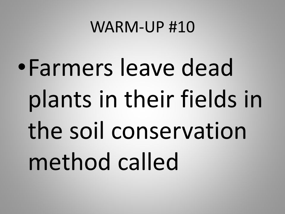 WARM-UP #10 Farmers leave dead plants in their fields in the soil conservation method called