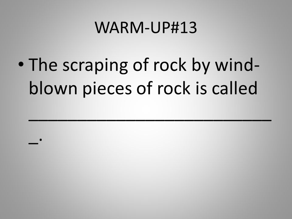 WARM-UP#13 The scraping of rock by wind- blown pieces of rock is called _________________________ _.