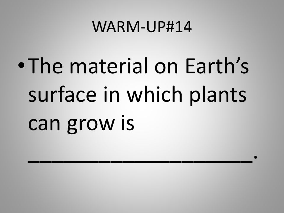 WARM-UP#14 The material on Earth's surface in which plants can grow is ___________________.