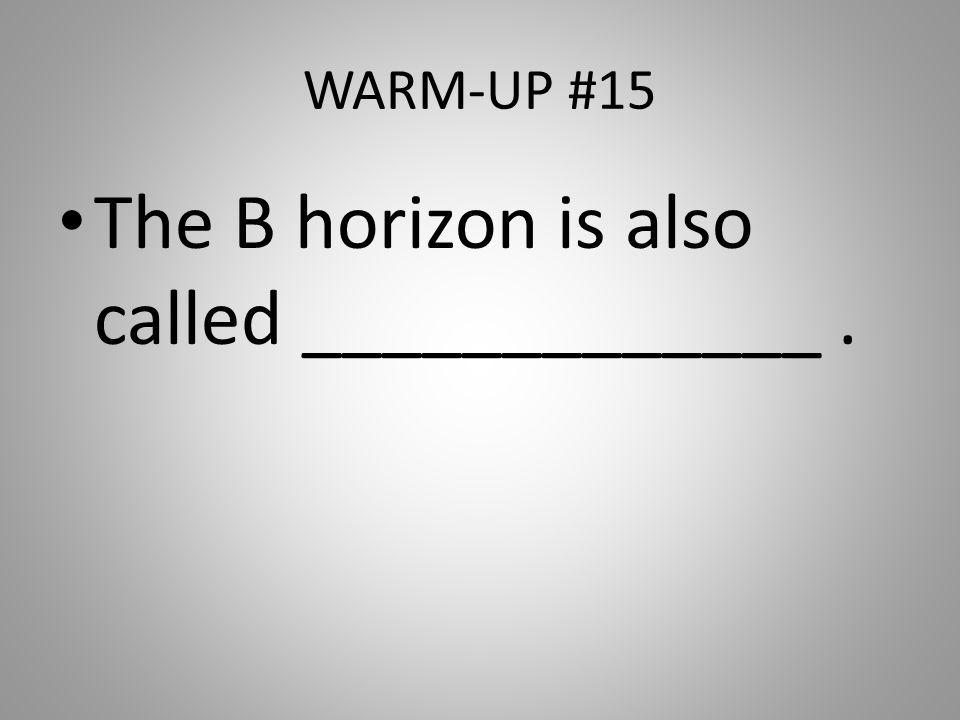 WARM-UP #15 The B horizon is also called _____________.