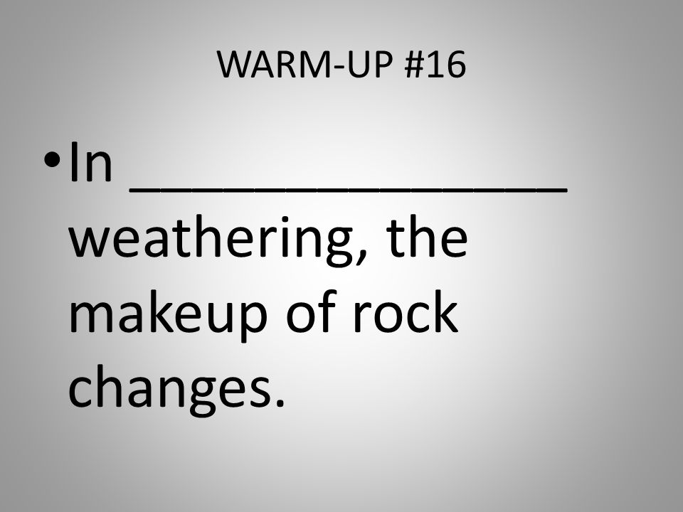 WARM-UP #16 In ______________ weathering, the makeup of rock changes.