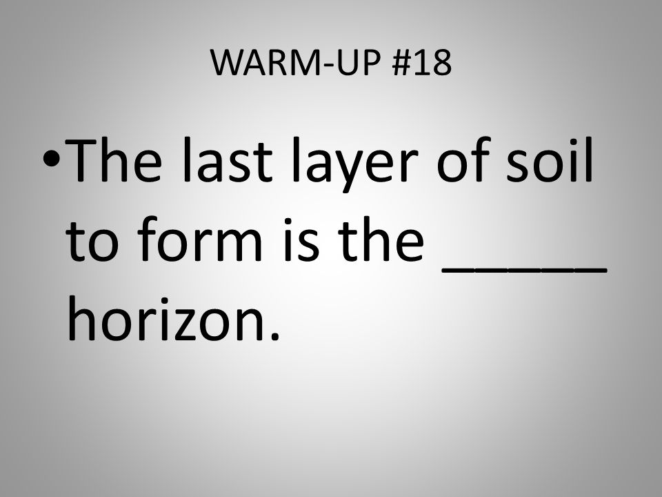 WARM-UP #18 The last layer of soil to form is the _____ horizon.