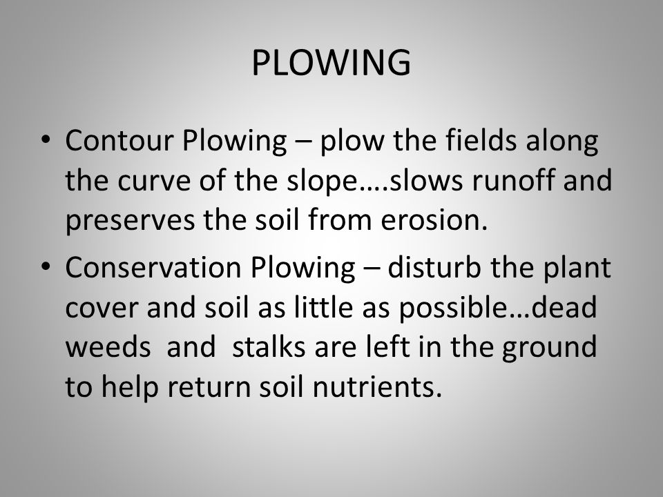 PLOWING Contour Plowing – plow the fields along the curve of the slope….slows runoff and preserves the soil from erosion. Conservation Plowing – distu