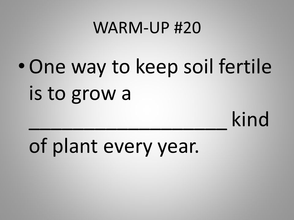 WARM-UP #20 One way to keep soil fertile is to grow a __________________ kind of plant every year.