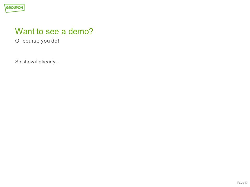 Want to see a demo? Of course you do! Page 13 So show it already…