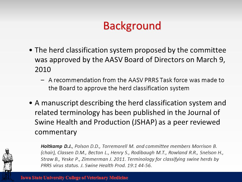 Iowa State University College of Veterinary Medicine Background The herd classification system proposed by the committee was approved by the AASV Board of Directors on March 9, 2010 –A recommendation from the AASV PRRS Task force was made to the Board to approve the herd classification system A manuscript describing the herd classification system and related terminology has been published in the Journal of Swine Health and Production (JSHAP) as a peer reviewed commentary Holtkamp D.J., Polson D.D., Torremorell M.