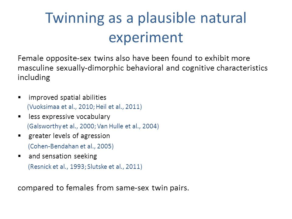 Twinning as a plausible natural experiment Female opposite-sex twins also have been found to exhibit more masculine sexually-dimorphic behavioral and cognitive characteristics including  improved spatial abilities (Vuoksimaa et al., 2010; Heil et al., 2011)  less expressive vocabulary (Galsworthy et al., 2000; Van Hulle et al., 2004)  greater levels of agression (Cohen-Bendahan et al., 2005)  and sensation seeking (Resnick et al., 1993; Slutske et al., 2011) compared to females from same-sex twin pairs.