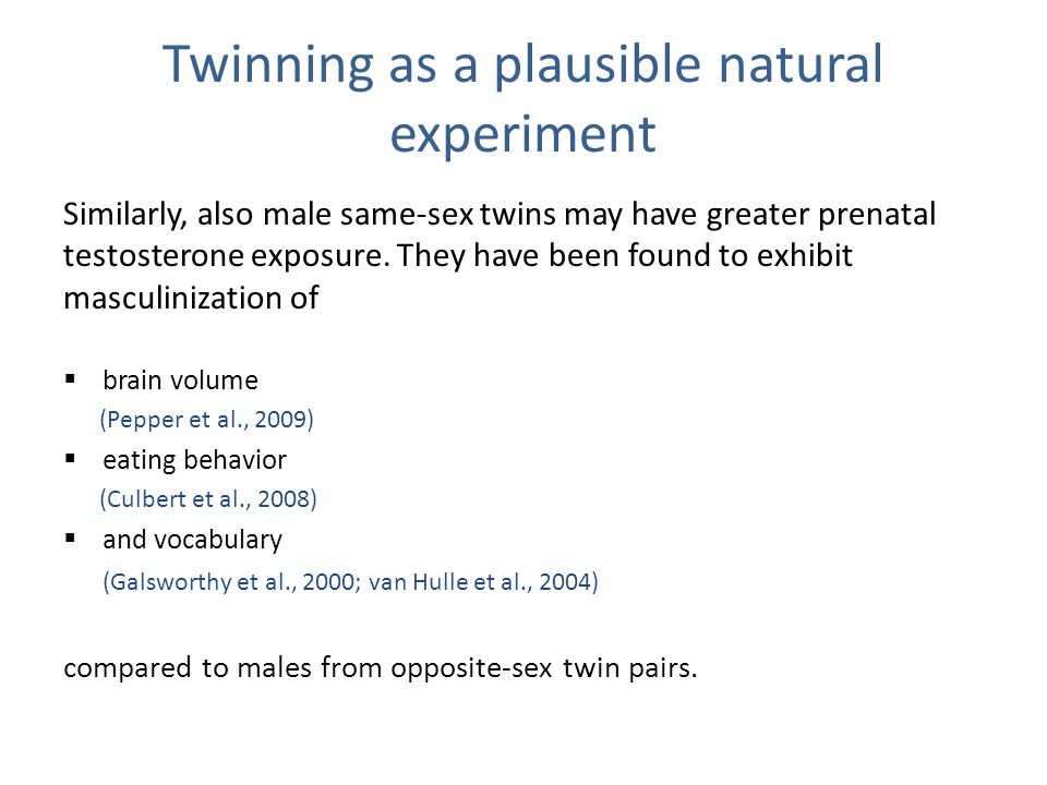 Twinning as a plausible natural experiment Similarly, also male same-sex twins may have greater prenatal testosterone exposure.