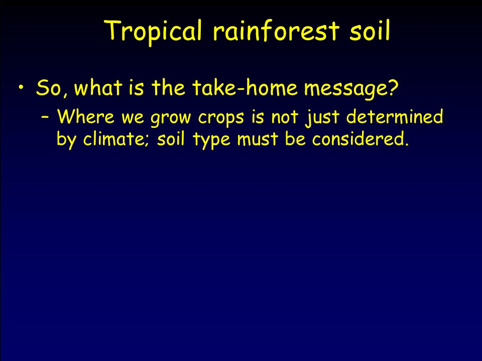 Tropical rainforest soil So, what is the take-home message? –Where we grow crops is not just determined by climate; soil type must be considered.