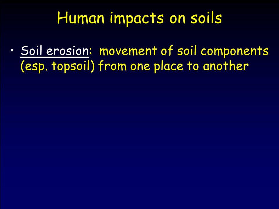 Human impacts on soils Soil erosion: movement of soil components (esp.