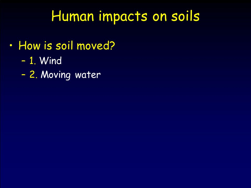 Human impacts on soils How is soil moved? –1. Wind –2. Moving water