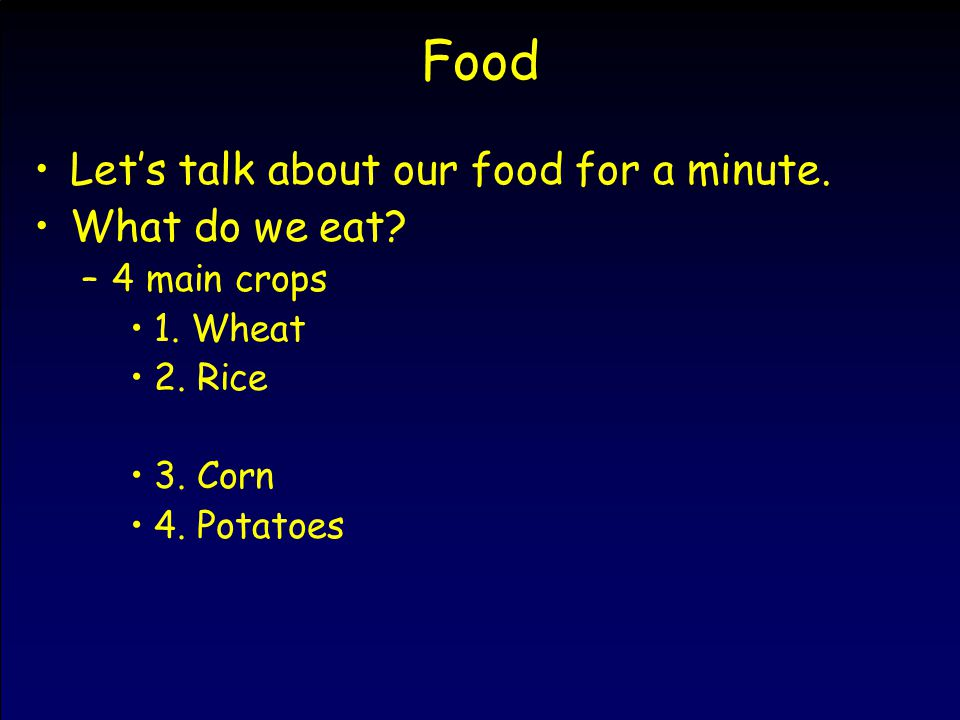 Food Let's talk about our food for a minute. What do we eat? –4 main crops 1. Wheat 2. Rice 3. Corn 4. Potatoes
