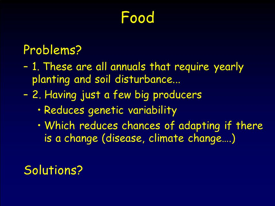 Food Problems? –1. These are all annuals that require yearly planting and soil disturbance... –2. Having just a few big producers Reduces genetic vari