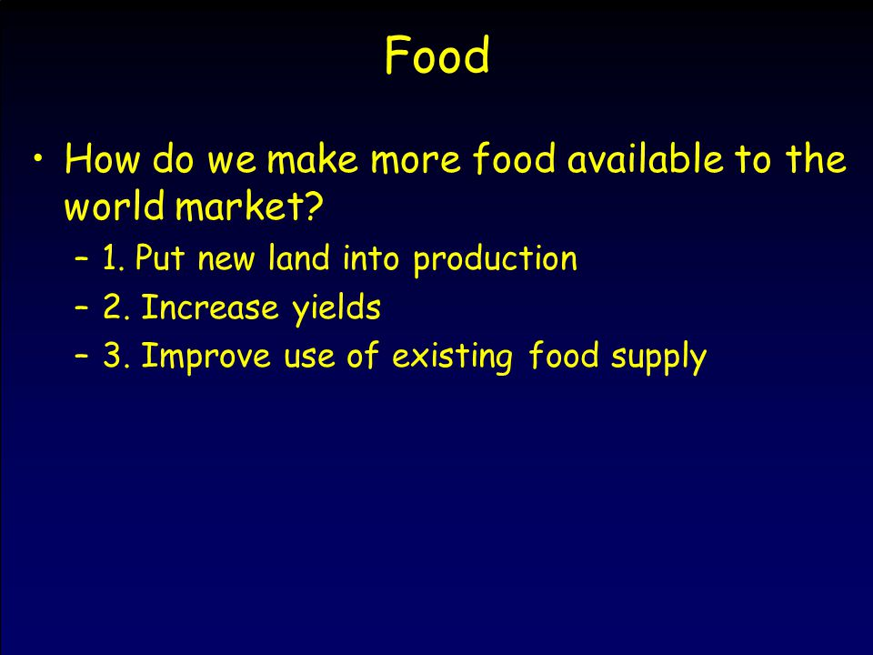 Food How do we make more food available to the world market? –1. Put new land into production –2. Increase yields –3. Improve use of existing food sup