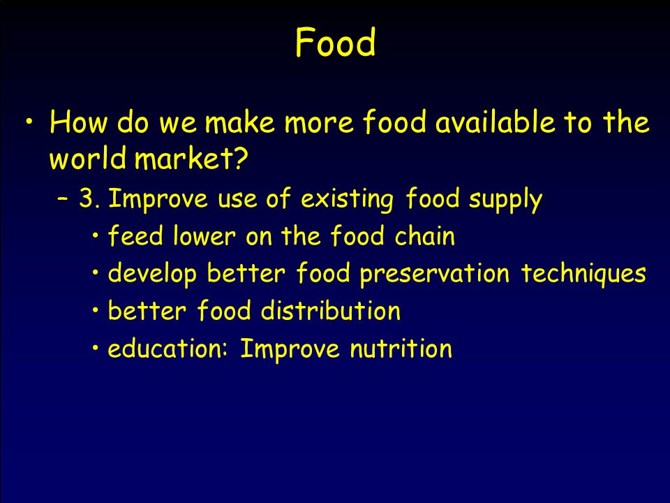 Food How do we make more food available to the world market? –3. Improve use of existing food supply feed lower on the food chain develop better food