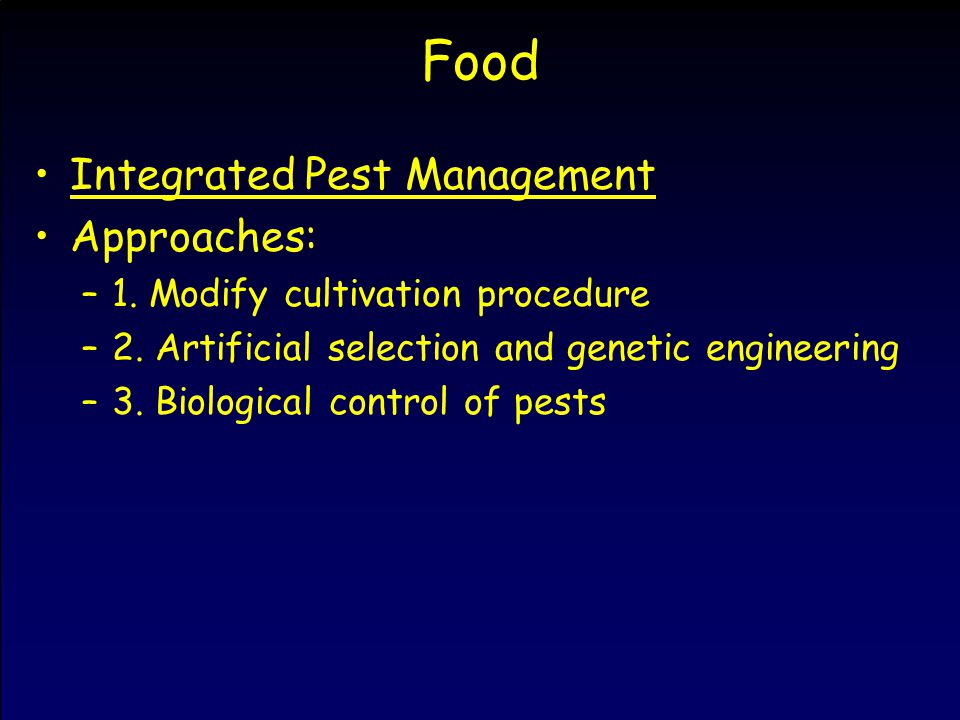 Food Integrated Pest Management Approaches: –1. Modify cultivation procedure –2. Artificial selection and genetic engineering –3. Biological control o