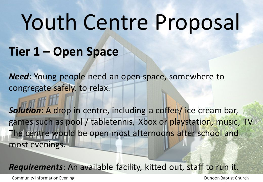 Community Information EveningDunoon Baptist Church Youth Centre Proposal Tier 1 – Open Space Need: Young people need an open space, somewhere to congregate safely, to relax.