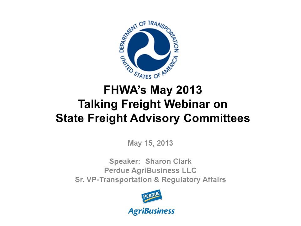 FHWA's May 2013 Talking Freight Webinar on State Freight Advisory Committees May 15, 2013 Speaker: Sharon Clark Perdue AgriBusiness LLC Sr. VP-Transpo