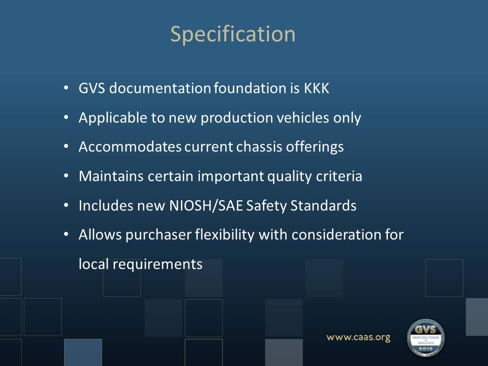 Specification GVS documentation foundation is KKK Applicable to new production vehicles only Accommodates current chassis offerings Maintains certain important quality criteria Includes new NIOSH/SAE Safety Standards Allows purchaser flexibility with consideration for local requirements