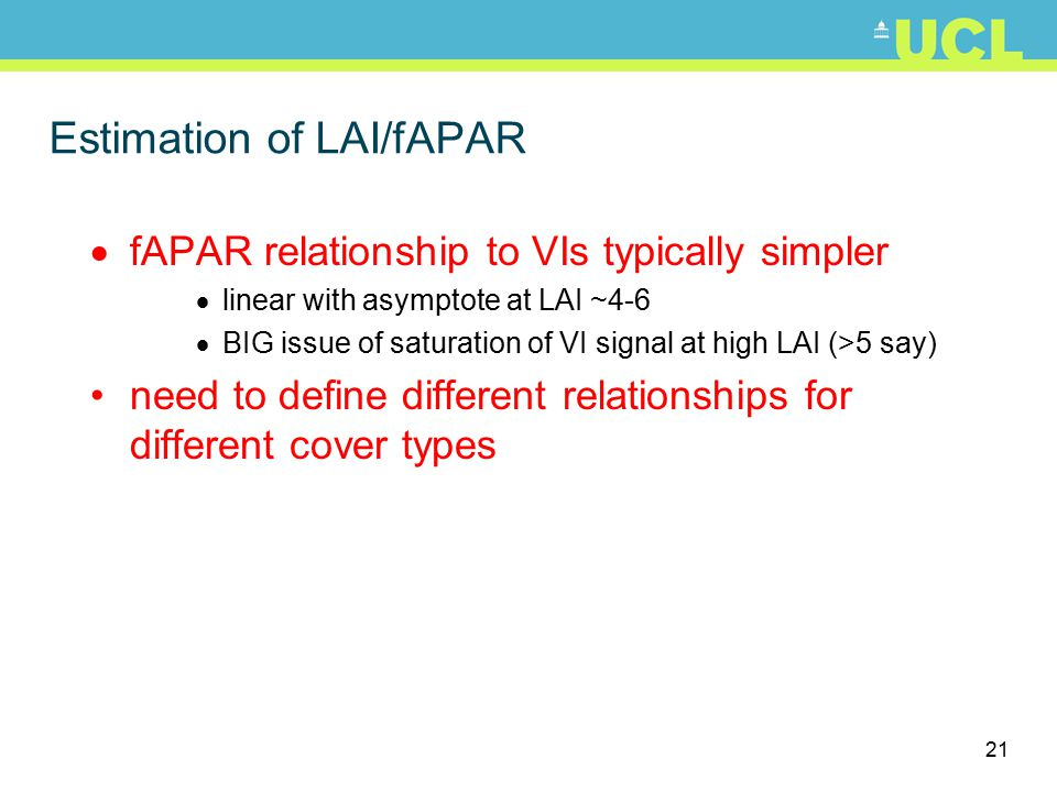 21 Estimation of LAI/fAPAR  fAPAR relationship to VIs typically simpler  linear with asymptote at LAI ~4-6  BIG issue of saturation of VI signal at