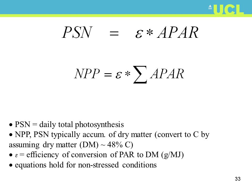 33  PSN = daily total photosynthesis  NPP, PSN typically accum. of dry matter (convert to C by assuming dry matter (DM) ~ 48% C)   = efficiency of