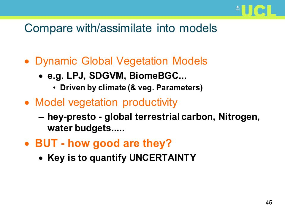 45 Compare with/assimilate into models  Dynamic Global Vegetation Models  e.g. LPJ, SDGVM, BiomeBGC... Driven by climate (& veg. Parameters)  Model