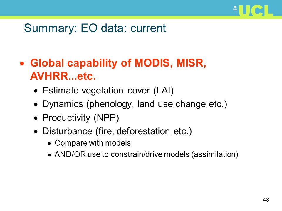 48 Summary: EO data: current  Global capability of MODIS, MISR, AVHRR...etc.  Estimate vegetation cover (LAI)  Dynamics (phenology, land use change