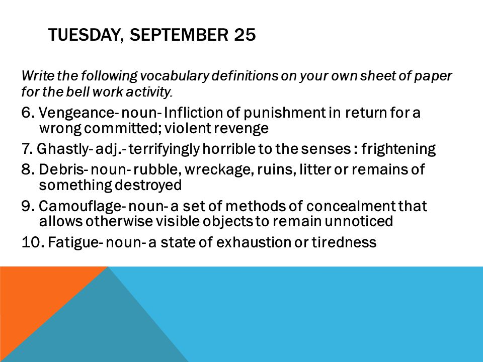 TUESDAY, SEPTEMBER 25 Write the following vocabulary definitions on your own sheet of paper for the bell work activity. 6. Vengeance- noun- Infliction