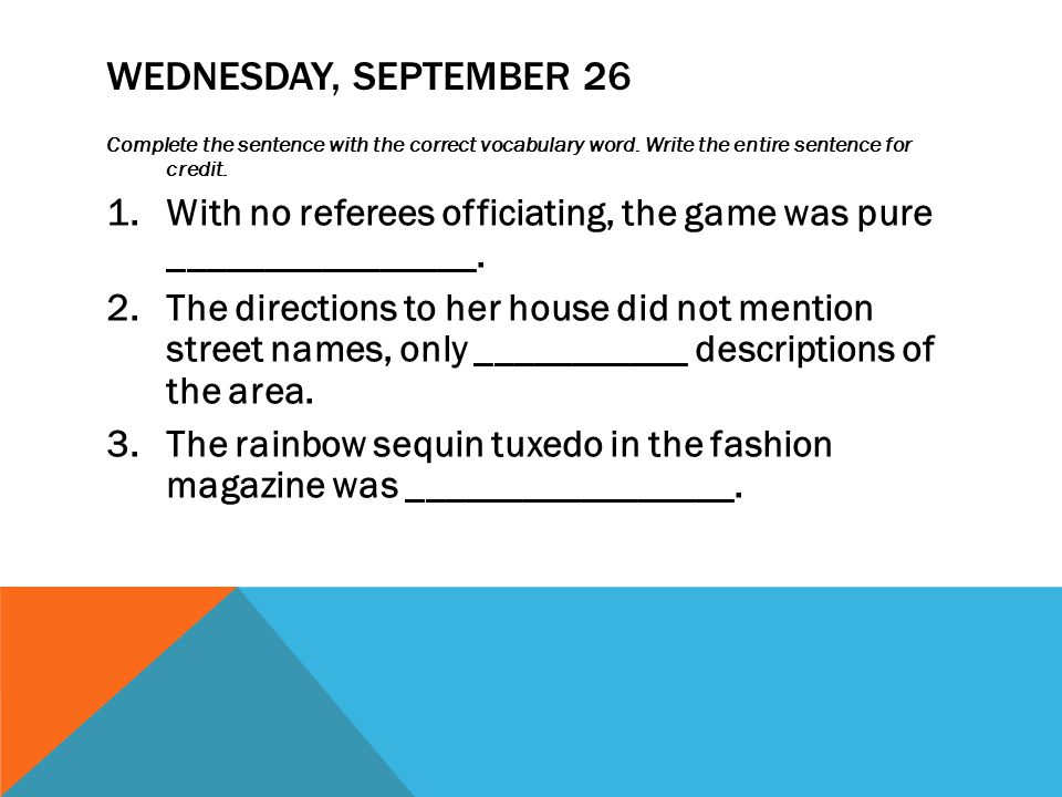 WEDNESDAY, SEPTEMBER 26 Complete the sentence with the correct vocabulary word. Write the entire sentence for credit. 1.With no referees officiating,