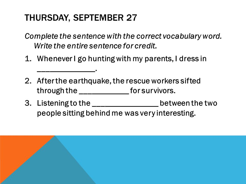 THURSDAY, SEPTEMBER 27 Complete the sentence with the correct vocabulary word. Write the entire sentence for credit. 1.Whenever I go hunting with my p
