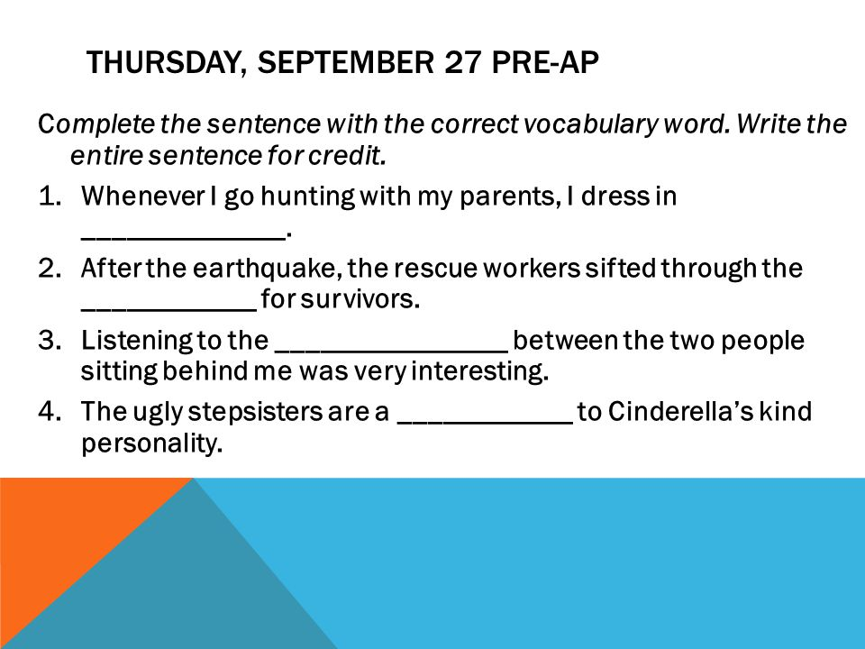 THURSDAY, SEPTEMBER 27 PRE-AP Complete the sentence with the correct vocabulary word. Write the entire sentence for credit. 1.Whenever I go hunting wi
